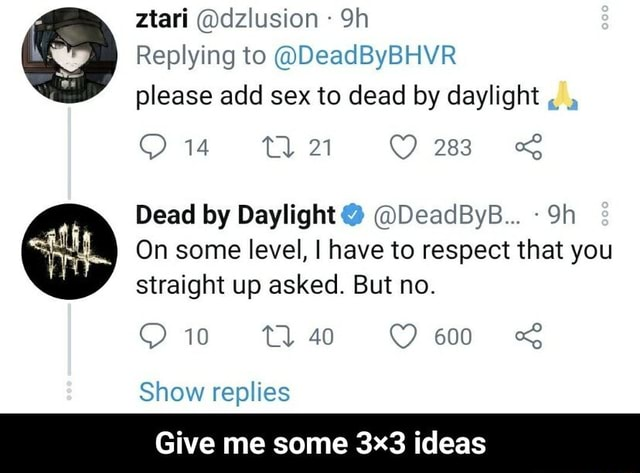 Ztari dzlusion Replying to DeadByBHYR please add sex to dead by daylight 283 Dead by Daylight  DeadByB On some level, I have to respect that you Straight up asked. But no. 10 40 600 Show replies Give me some ideas  Give me some 3×3 ideas memes