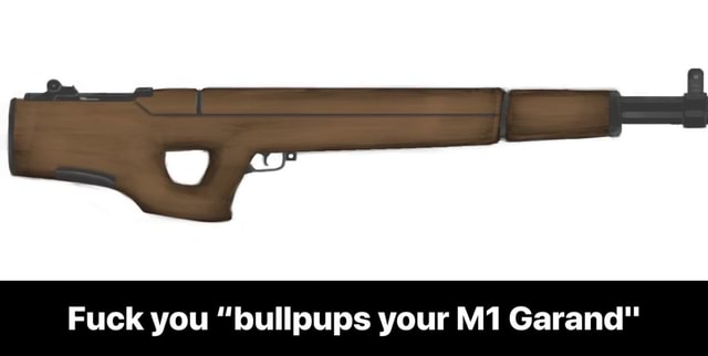 Fuck you bullpups your Garand  Fuck you bullpups your M1 Garand memes
