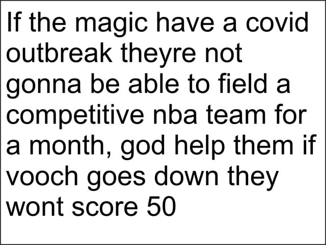 If the magic have a covid outbreak theyre not gonna be able to field a competitive nba team for a month, god help them if vooch goes down they wont score 50 meme