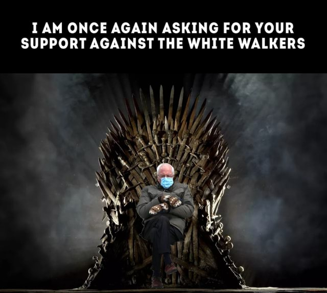 AM ONCE AGAIN ASKING FOR YOUR SUPPORT AGAINST THE WHITE WALKERS memes