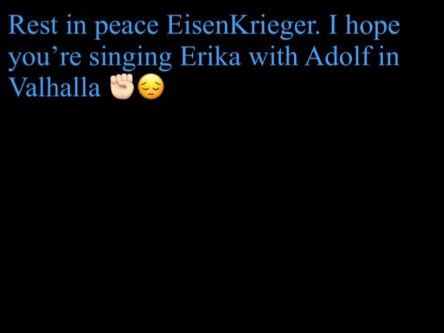 Rest in peace EisenKrieger. I hope you re singing Erika with Adolf in Valhalla memes