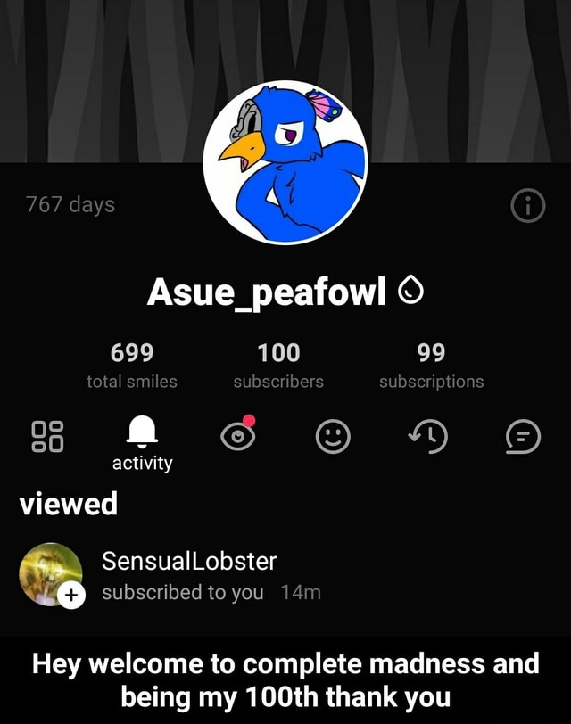 767 days Asue peafowl 699 100 99 total smiles subscribers subscriptions activity viewed Sensuallobster subscribed to you Hey welcome to complete madness and being my 100th thank you  Hey welcome to complete madness and being my 100th thank you memes