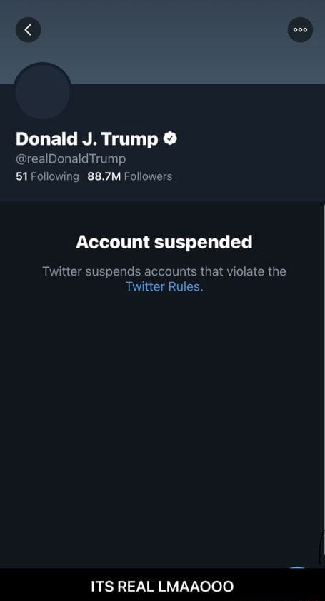 Donald J. Trump Dons Trump 51Following 88.7M Followers Account suspended Twitter suspends accounts that violate the Twitter Rules. ITS REAL LMAAOOO ITS REAL LMAAOOO memes