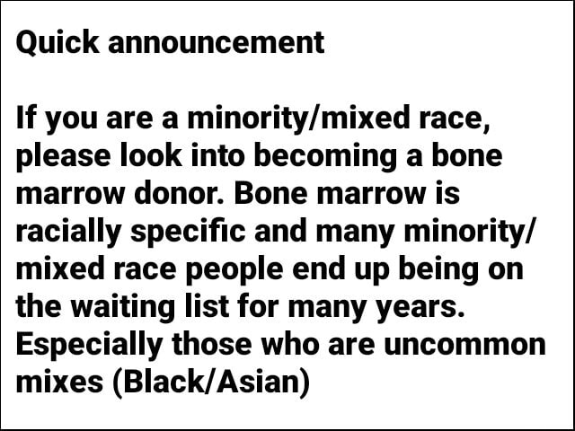 Quick announcement If you are a race, please look into becoming a bone marrow donor. Bone marrow is racially specific and many minority mixed race people end up being on the waiting list for many years. Especially those who are uncommon mixes memes