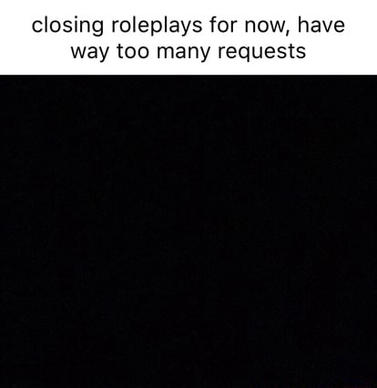 Closing roleplays for now, have way too many requests memes