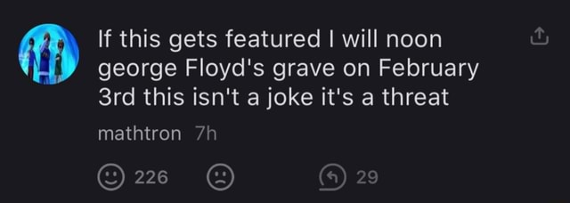 If this gets featured I will noon george Floyd's grave on February this isn't a joke it's a threat mathtron 226 On memes