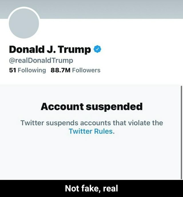 Donald J. Trump real 51 Following 88.7M Followers Account suspended Twitter suspends accounts that violate the Twitter Rules. Not fake, real Not fake, real meme