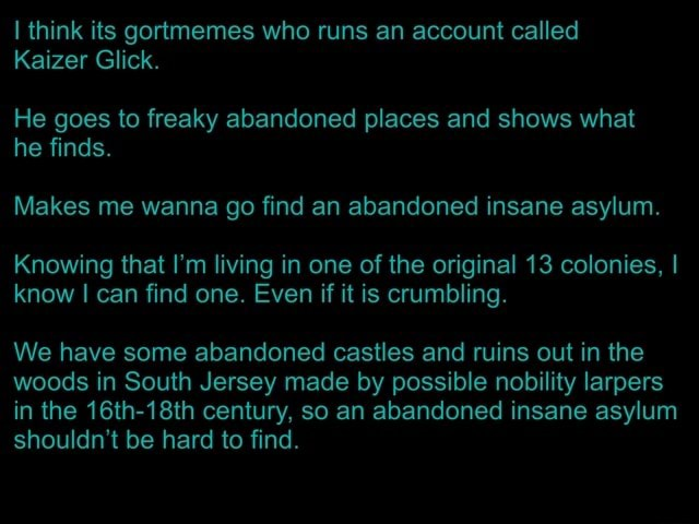 I think its gortmemes who runs an account called Kaizer Glick. He goes to freaky abandoned places and shows what he finds. Makes me wanna go find an abandoned insane asylum. Knowing that I'm living in one of the original 13 colonies, I know can find one. Even if it is crumbling. We have some abandoned castles and ruins out in the woods in South Jersey made by possible nobility larpers in the 16th 18th century, so an abandoned insane asylum shouldn't be hard to find