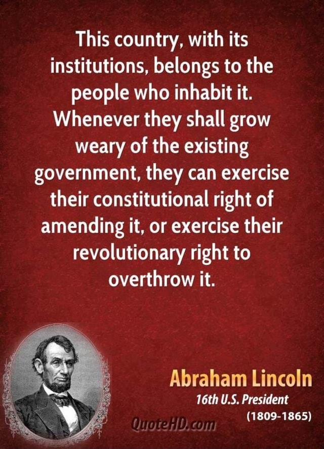 This country, with its institutions, belongs to the people who inhabit it. Whenever they shall grow weary of the existing government, they can exercise their constitutional right of amending it, or exercise their revolutionary right to overthrow it. Abraham Lincoln 16th U.S. President 1809 1865 meme