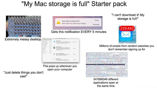 My Mac storage is full Starter pack Gets this notification EVERY minutes I can not download it My storage is full Extremely messy desktop Millions of emails from random websites you do not remember signing up for This pops up whenever you open your computer Just delete things you do not use 547898346 different applications open at memes
