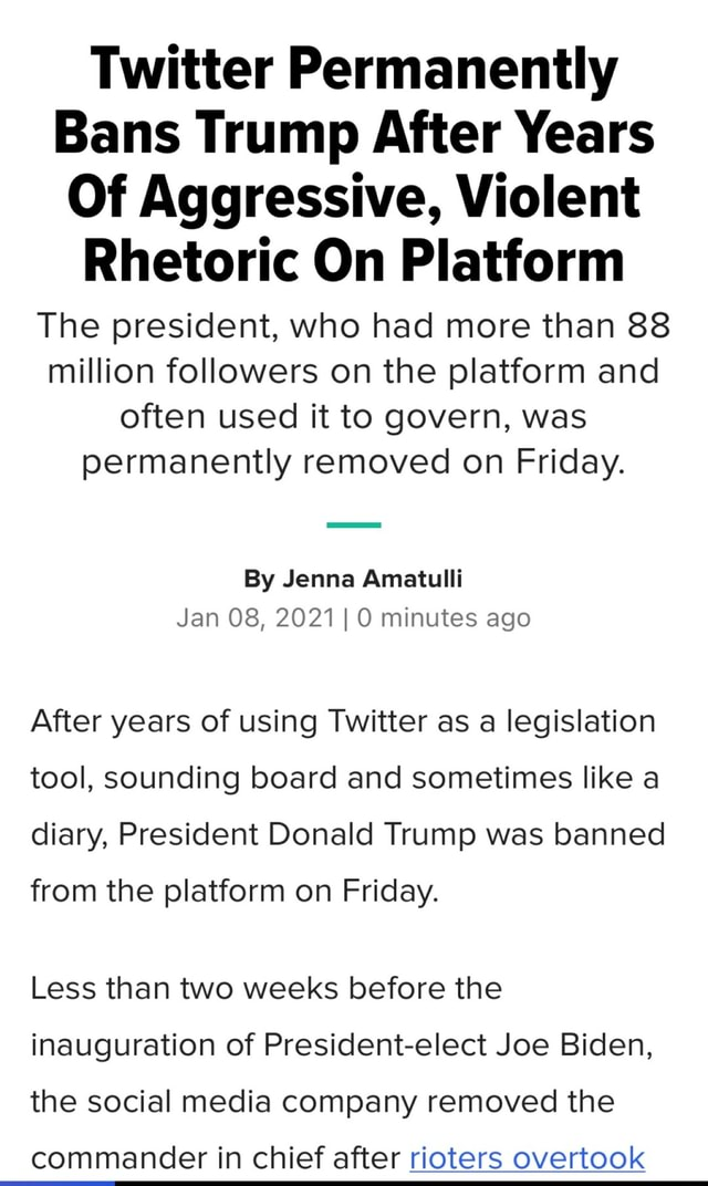 Twitter Permanently Bans Trump After Years Of Aggressive, Violent Rhetoric On Platform The president, who had more than 88 million followers on the platform and often used it to govern, was permanently removed on Friday. By Jenna Amatulli Jan 08, 2021 I minutes ago After years of using Twitter as a legislation tool, sounding board and sometimes like a diary, President Donald Trump was banned from the platform on Friday. Less than two weeks before the inauguration of President elect Joe Biden, the social media company removed the commander in chief after rioters overtook memes
