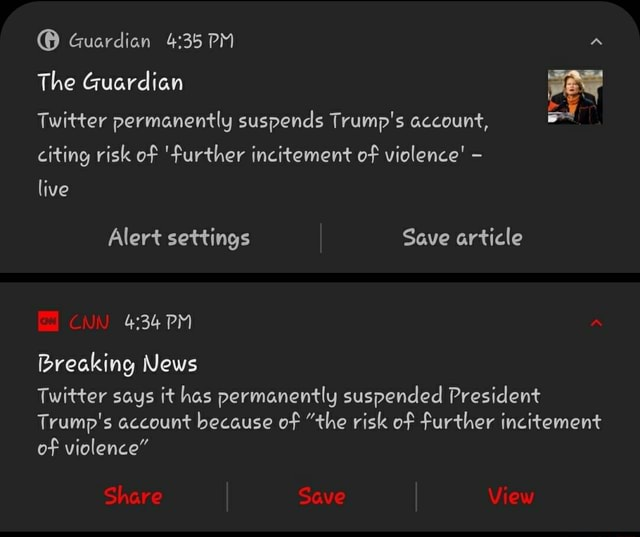 Guardian The Guardian Twitter permanently suspends Trump's account, citing risk of further incitement of violence live Alert settings Save article PM Breaking News Twitter says it has permanently suspended President Trump's account because of the risk of further incitement of violence Share Save View meme