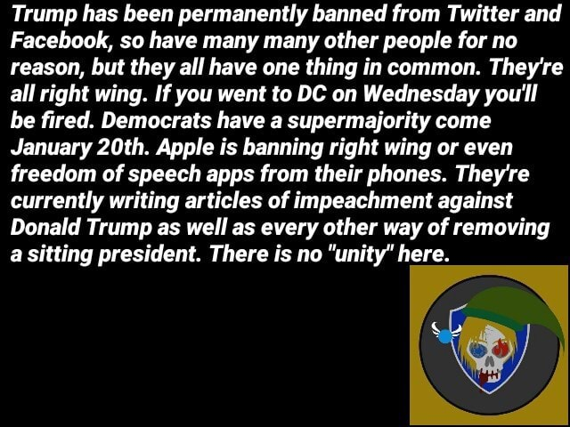 Trump has been permanently banned from Twitter and Facebook, so have many many other people for no reason, but they all have one thing in common. They're all right wing. If you went to DC on Wednesday you'll be fired. Democrats have a supermajority come January 20th. Apple is banning right wing or even freedom of speech apps from their phones. They're currently writing articles of impeachment against Donald Trump as well as every other way of removing a sitting president. There is no unity here memes