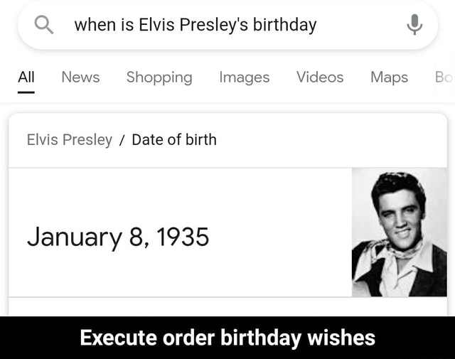 When is Elvis Presley's birthday All News Shopping Images Maps Bo Elvis Presley Date of birth Execute order birthday wishes January 8, 1935 Execute order birthday wishes memes