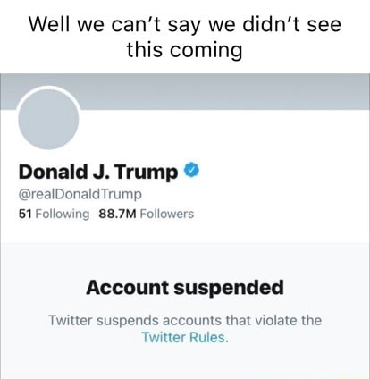 Well we can not say we didn't see this coming Donald J. Trump realDonaldTrump 51 Following 88.7M Followers Account suspended Twitter suspends accounts that violate the Twitter Rules memes