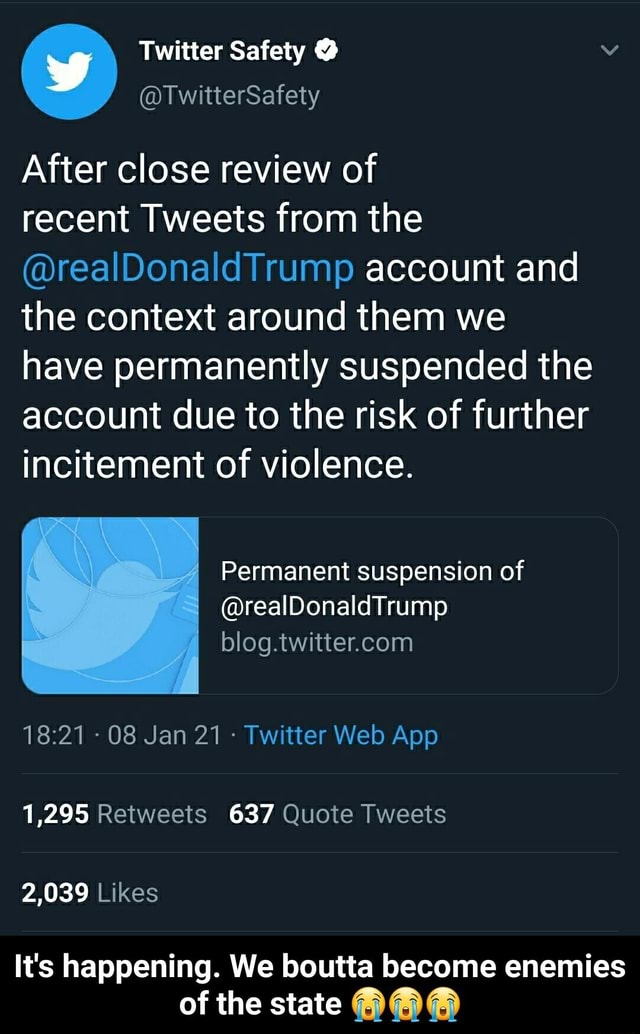 Twitter Safety After close review of recent Tweets from the realDonaldTrump account and the context around them we have permanently suspended the account due to the risk of further incitement of violence. 1,295 Retweets 637 Quote Tweets 2,039 Likes It's happening. We boutta become enemies of the state It's happening. We boutta become enemies of the state meme