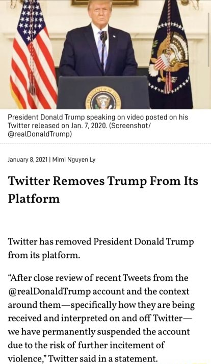 President Donald Trump speaking on posted on his Twitter released on Jan. 7, 2020. Screenshot realDonaldTrump January 8, 2021 I Mimi Nguyen Ly Twitter Removes Trump From Its Platform Twitter has removed President Donald Trump from its platform. After close review of recent Tweets from the realDonaldTrump account and the context around them specifically how they are being received and interpreted on and off Twitter we have permanently suspended the account due to the risk of further incitement of violence, Twitter said in a statement memes