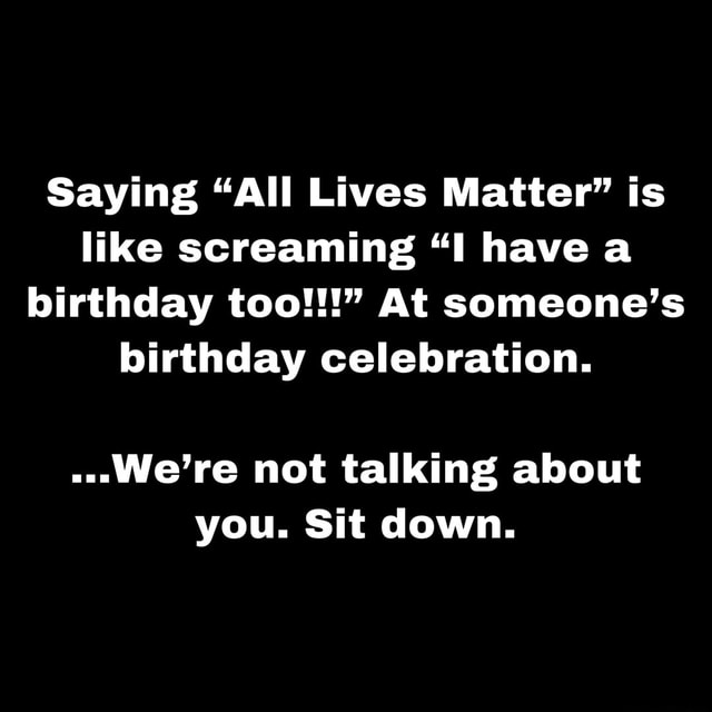 Saying All Lives Matter is like screaming I have a birthday too At someone's birthday celebration We're not talking about you. Sit down memes