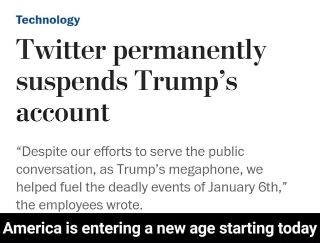 Technology Twitter permanently suspends Trump's account Despite our efforts to serve the public conversation, as Trump's megaphone, we helped fuel the deadly events of January the employees wrote. America is entering a new age starting today America is entering a new age starting today memes