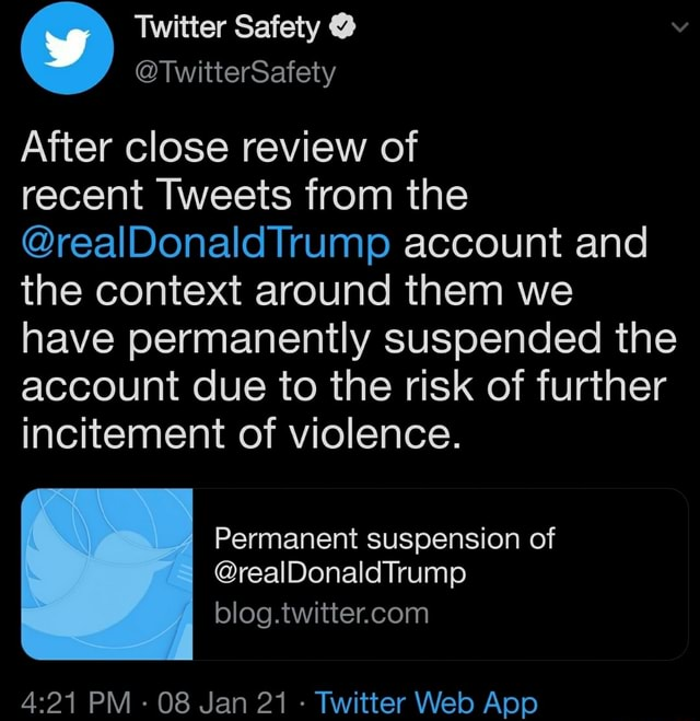 Twitter Safety TwitterSafety After close review of recent Tweets from the realDonaldTrump account and the context around them we have permanently suspended the account due to the risk of further incitement of violence. real PM 08 Jan violence. Permanent suspension of blog. Twitter Web Apo memes