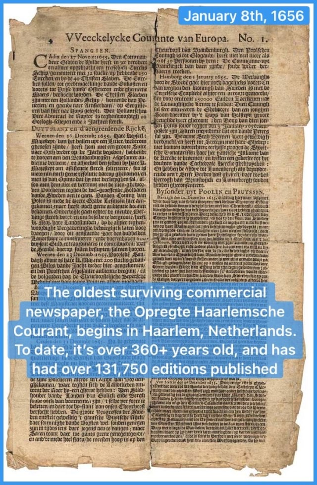 January Sth, 1656 VVeeckelycke We all The oldest surviving commercial newspaper, the Opregte Haarlemsche Courant, begins in Haarlem, Netherlands. To date, it's over 360 years old, and has had over 131,750 editions published aen ce ASS memes