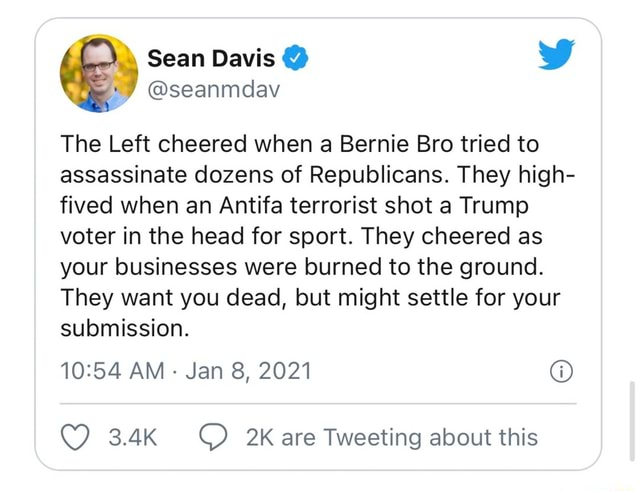 Sean Davis WW seanmdav The Left cheered when a Bernie Bro tried to assassinate dozens of Republicans. They high fived when an Antifa terrorist shot a Trump voter in the head for sport. They cheered as your businesses were burned to the ground. They want you dead, but might settle for your submission. AM Jan 8, 2021 are Tweeting about this memes