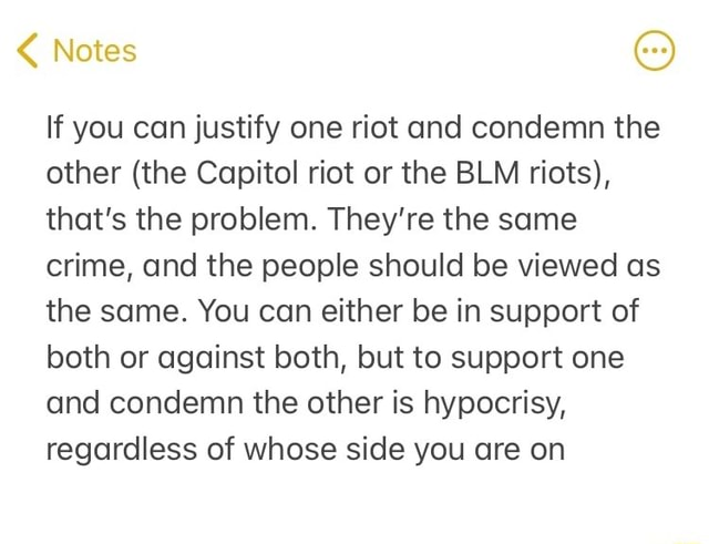 Notes If you can justify one riot and condemn the other the Capitol riot or the BLM riots, that's the problem. They're the same crime, and the people should be viewed as the same. You can either be in support of both or against both, but to support one and condemn the other is hypocrisy, regardless of whose side you are on meme