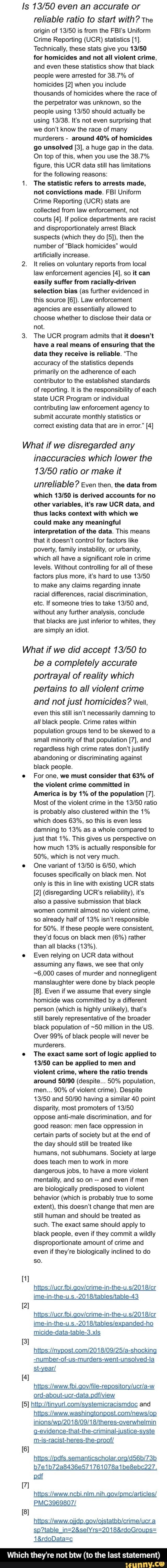 Is even an accurate or reliable ratio to start with The origin of is from the FBI's Uniform Crime Reporting UCR statistics 1. Technically, these stats give you for homicides and not all violent crime, and even these statistics show that black people were arrested for 38.7% of homicides 2 when you include thousands of homicides where the race of the perpetrator was unknown, so the people using should actually be using It's not even surprising that we do not know the race of many murderers around 40% of homicides go unsolved 3, a huge gap in the data. On top of this, when you use the 38.7% figure, this UCR data still has limitations for the following reasons 1. The statistic refers to arrests made, not convictions made. FBI Uniform Crime Reporting UCR stats are collected from law enforcem