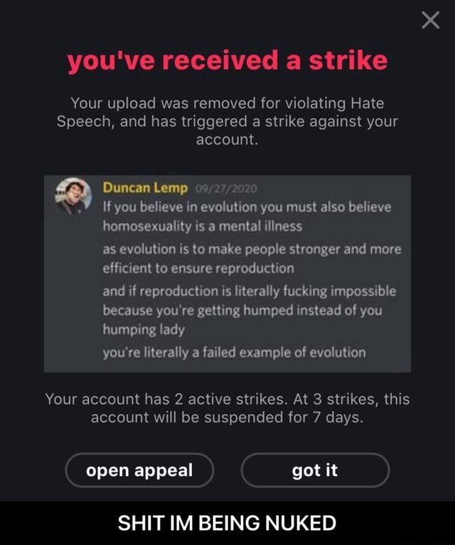 You've received a strike Your upload was removed for violating Hate Speech, and has triggered a strike against your account. Duncan Lemp If you believe in evolution you must also believe homosexuality is a mental illness as evolution is to make people stronger and more efficient to ensure reproduction and if reproduction is literally fucking impossible because you're getting humped instead of you humping lady you're literally a failed example of evolution Your account has 2 active strikes. At 3 strikes, this account will be suspended for 7 days. open appeal got it SHIT IM BEING NUKED SHIT IM BEING NUKED meme