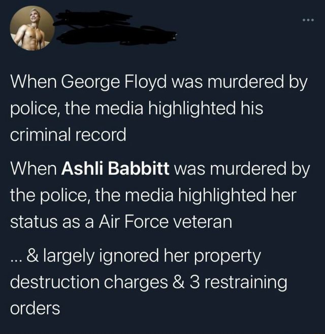 When George Floyd was murdered by police, the media highlighted his criminal record When Ashli Babbitt was murdered by the police, the media highlighted her status as a Air Force veteran and largely ignored her property destruction charges and 3 restraining orders memes