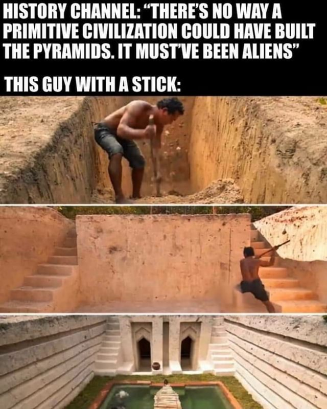HISTORY CHANNEL THERE'S NO WAY A PRIMITIVE CIVILIZATION COULD HAVE BUILT THE PYRAMIDS. IT MUST VE BEEN ALIENS THIS GUY WITH STICK meme