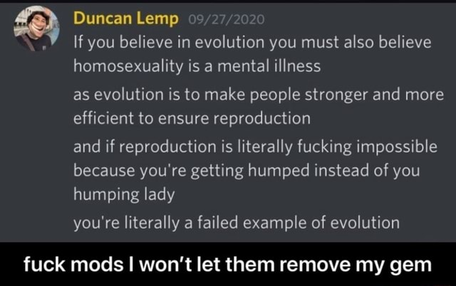 Duncan Lemp If you believe in evolution you must also believe homosexuality is a mental illness as evolution is to make people stronger and more efficient to ensure reproduction and if reproduction is literally fucking impossible because you're getting humped instead of you humping lady you're literally a failed example of evolution fuck mods I won't let them remove my gem fuck mods I won't let them remove my gem memes