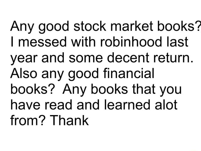Any good stock market books I messed with robinhood last year and some decent return. Also any good financial books Any books that you have read and learned allot from Thank memes