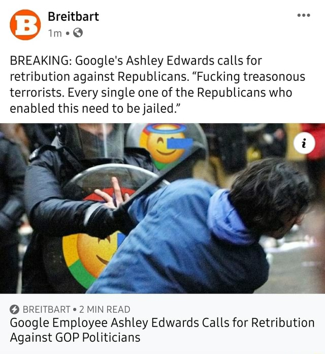 BREAKING Google's Ashley Edwards calls for retribution against Republicans. Fucking treasonous terrorists. Every single one of the Republicans who enabled this need to be jailed. SS BREITBART 2 MIN READ Google Employee Ashley Edwards Calls for Retribution Against GOP Politicians memes