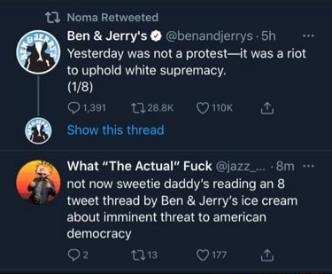 Noma Retweeted Ben and Jerry's benandierys Sh Yesterday was not a protest it was a riot to uphold white supremacy. Qrs thzeek OnK Show this thread What The Actual Fuck jazz not now sweetie daddy's reading an 8 tweet thread by Ben and Jerry's ice cream about imminent threat to american democracy meme