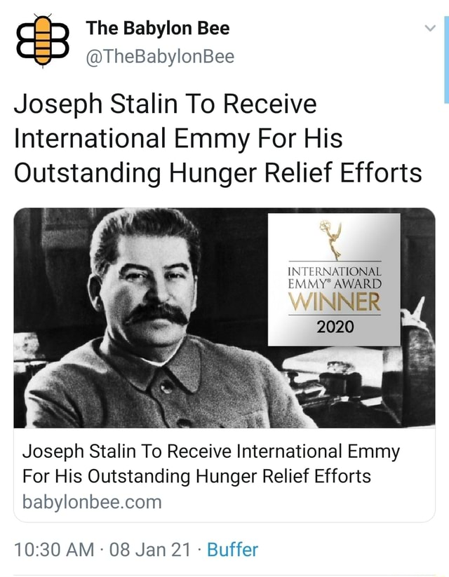 The Babylon Bee TheBabylonBee Joseph Stalin To Receive International Emmy For His Outstanding Hunger Relief Efforts INTERNATIONAL EMMY AWARD WINNER EMMY 2020 Joseph Stalin To Receive International Emmy For His Outstanding Hunger Relief Efforts AM 08 Jan 21 Buffer memes