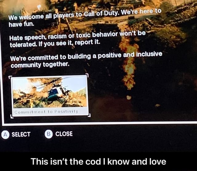 We weicome all players to Call of Duty. We're nere to have fun. Hate speech, racism or toxic behavior won't be tolerated. If you see it, report it. We're committed to building a positive and inclusive community together. y seect CLOSE This isn't the cod I know and love This isn't the cod I know and love memes