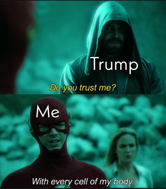 Trump Doxyou trust me Me With every cell of my body memes