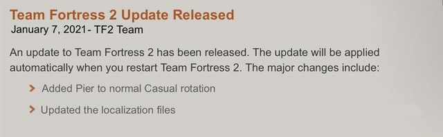 Team Fortress 2 Update Released January 7, 2021 Team An update to Team Fortress 2 has been released. The update will be applied automatically when you restart Team Fortress 2. The major changes include Added Pier to normal Casual rotation Updated the localization files memes