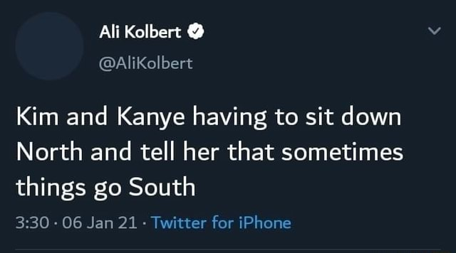Ali Kolbert Kim and Kanye having to sit down North and tell her that sometimes things go South 06 Jan 21 Twitter for iPhone meme