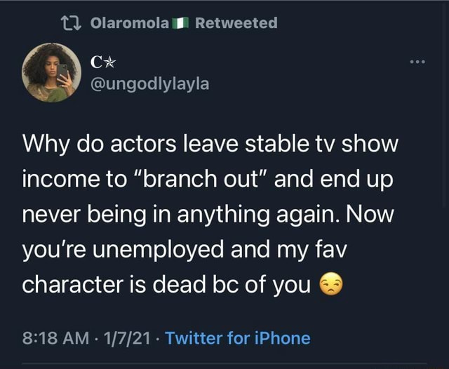 Retweeted ungodly Why do actors leave stable tv show income to branch out and end up never being in anything again. Now you're unemployed and my fav character is dead bc of you AM  Twitter for iPhone memes