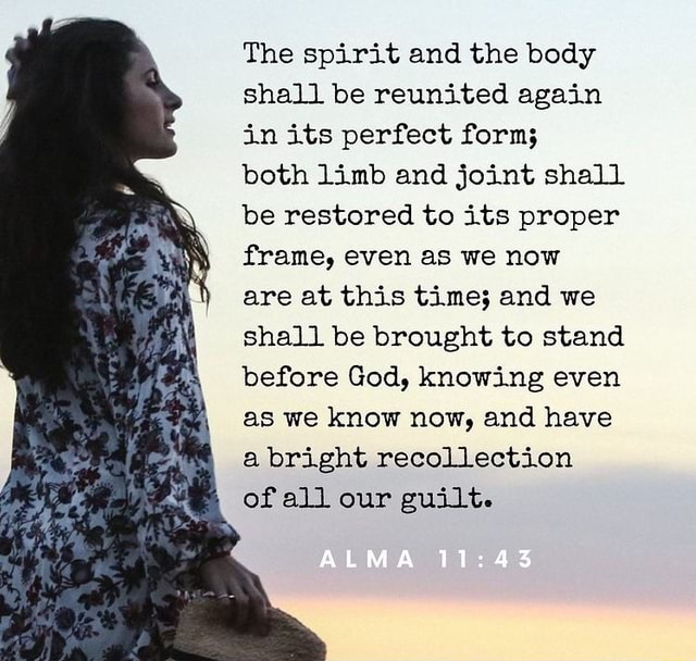 The spirit and the body shall be reunited again in its perfect form both limb and joint shall be restored to its proper frame, even as we now are at this time and we shall be brought to stand before God, knowing even as we know now, and have a bright recollection of all our guilt. ALMA meme