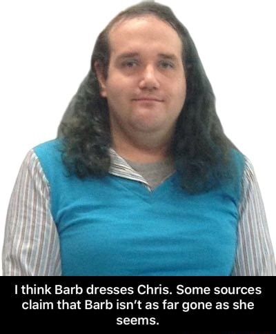 Think Barb dresses Chris. Some sources claim that Barb isn't as far gone as she seems. I think Barb dresses Chris. Some sources claim that Barb isn't as far gone as she seems memes