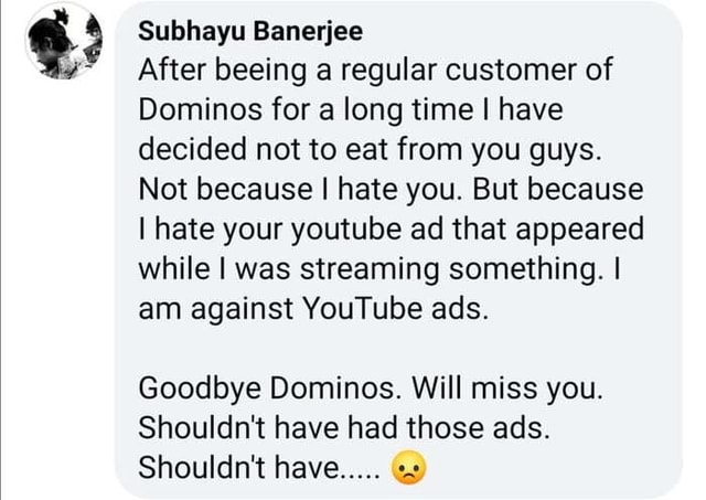 Subhayu Banerjee  After beeing a regular customer of Dominos for a long time I have decided not to eat from you guys. Not because I hate you. But because I hate your youtube ad that appeared while I was streaming something. I am against YouTube ads. Goodbye Dominos. Will miss you. Shouldn't have had those ads. Shouldn't have meme