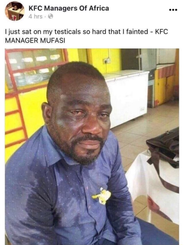 KFC Managers Of Africa hrs I just sat on my testicals so hard that I fainted  KFC MANAGER MUFASI memes