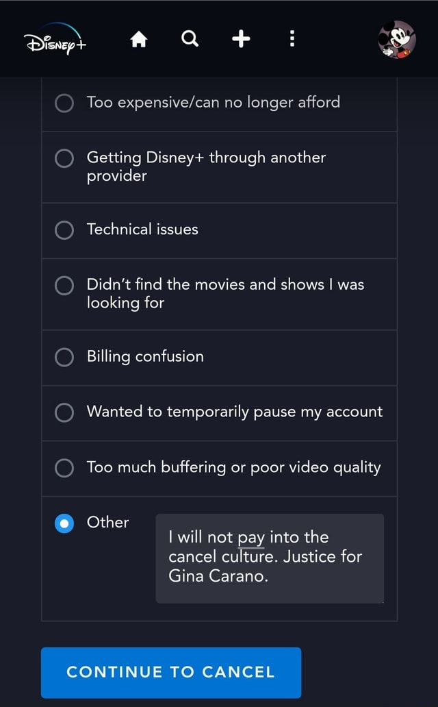 Too no longer afford Getting Disney through another provider Technical issues Didn't find the movies and shows I was looking for Billing confusion Wanted to temporarily pause my account Too much buffering or poor quality Other I will not pay into the cancel culture. Justice for Gina Carano. CONTINUE TO CANCEL memes