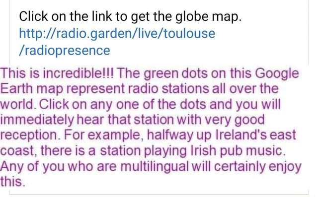 Click on the link to get the globe map. radiopresence This is incredible  The green dots on this Google Earth map represent radio stations all over the world. Click on any one of the dots and you will immediately hear that station with very good reception. For example, halfway up Ireland's east coast, there is a station playing Irish pub music. Any of you who are multilingual will certainly enjoy this memes