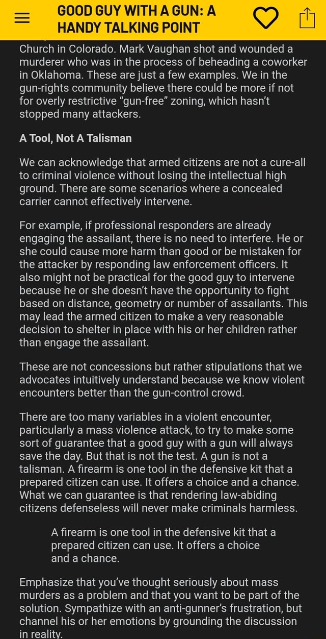 GOOD GUY HANDY WITH TALKING AGUN POINT A oy ul HANDY TALKING POINT Church in Colorado. Mark Vaughan shot and wounded a murderer who was in the process of beheading a coworker in Oklahoma. These are just a few examples. We in the gun rights community believe there could be more if not for overly restrictive gun free zoning, which hasn't stopped many attackers. A Tool, Not A Talisman We can acknowledge that armed citizens are not a cure all to criminal violence without losing the intellectual high ground. There are some scenarios where a concealed carrier cannot effectively intervene. For example, if professional responders are already engaging the assailant, there is no need to interfere. He or she could cause more harm than good or be mistaken for the attacker by responding law enforcement