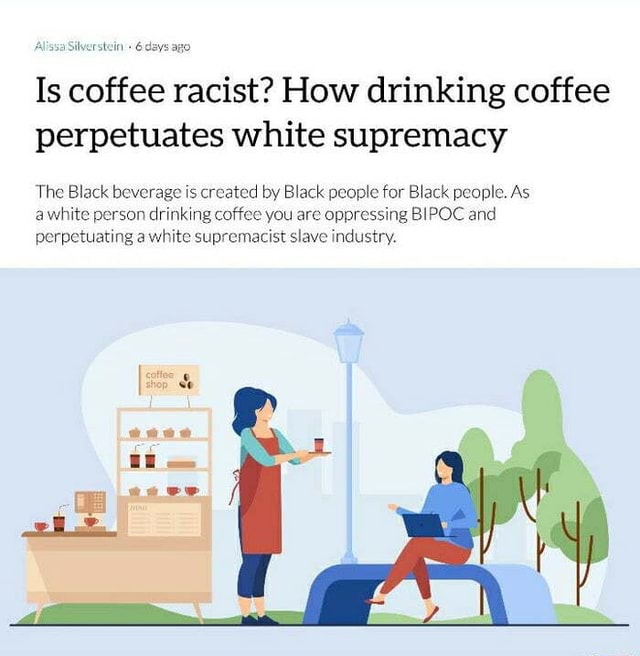Alissa Silverstein 6 days ago Is coffee racist How drinking coffee perpetuates white supremacy The Black beverage is created by Black people for Black people. As awhite person drinking coffee you are oppressing BIPOC and perpetuating a white supremacist slave industry meme