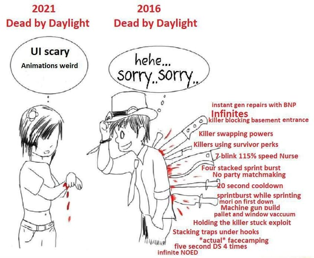 2021 2016 Dead by Daylight Dead by Daylight Ul scary Animations weird instant gen repairs with BNP Infinites killer blocking basement entrance Killer swapping powers Killers using survivor perks blink 115% speed Nurse Four stacked sprint burst  No party matchmaking 10 second cooldown printburst while sprinting mori on first down Machine gun build pallet and window vaccuum Holding the killer stuck exploit Stacking traps under hooks *actual* facecamping second DS 4 times meme